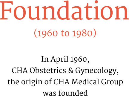 Foundation(1960 to 1980) In April 1960, CHA Obstetrics & Gynecology, the origin of CHA Medical Group was founded
