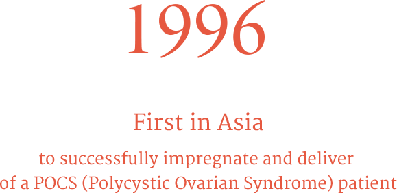 1996 First in Asia to successfully impregnate and deliver of a POCS (Polycystic Ovarian Syndrome) patient